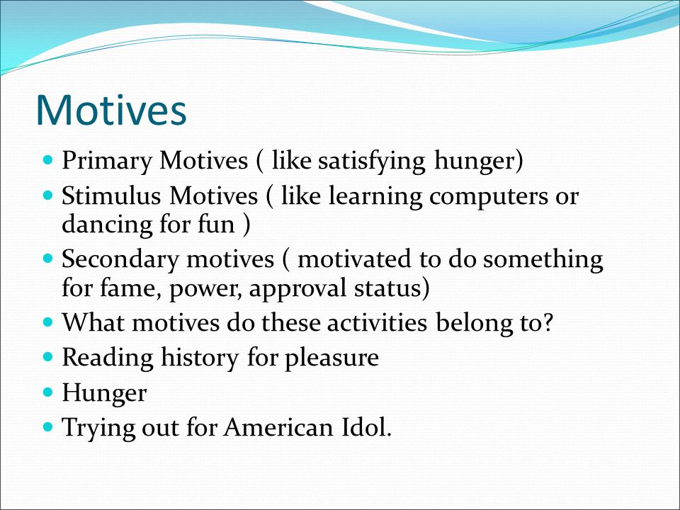 Motives Primary Motives ( like satisfying hunger) Stimulus Motives ( like learning computers or dancing for fun ) Secondary motives ( motivated to do