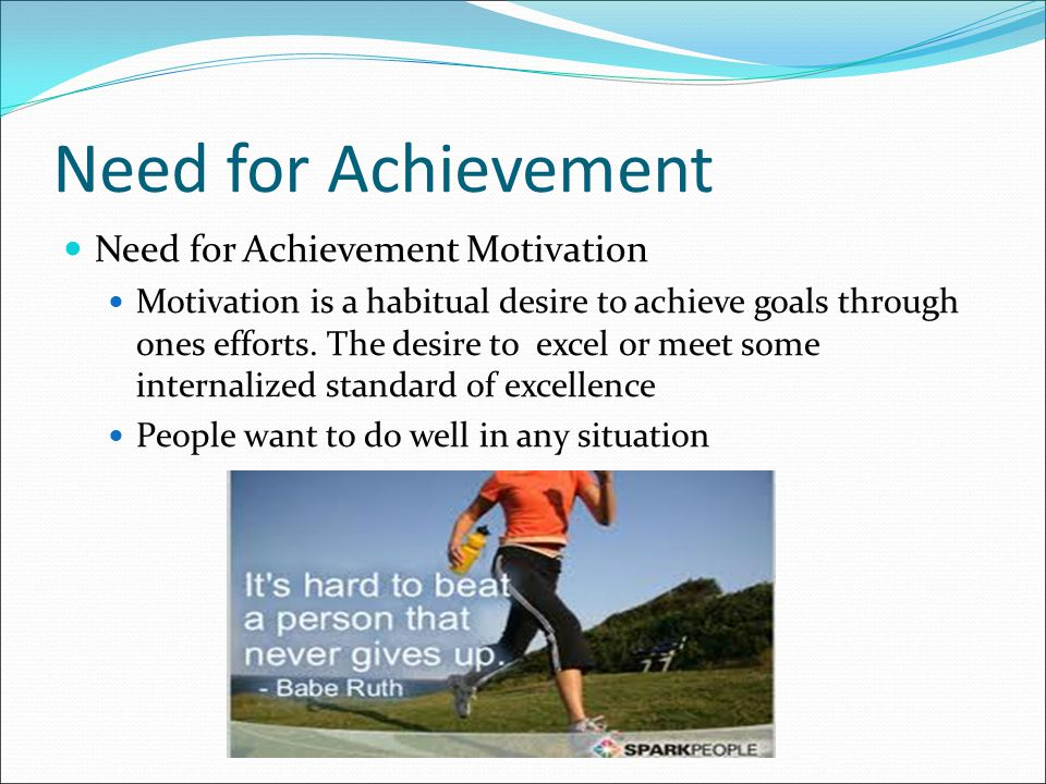 Need for Achievement Need for Achievement Motivation Motivation is a habitual desire to achieve goals through ones efforts. The desire to excel or mee
