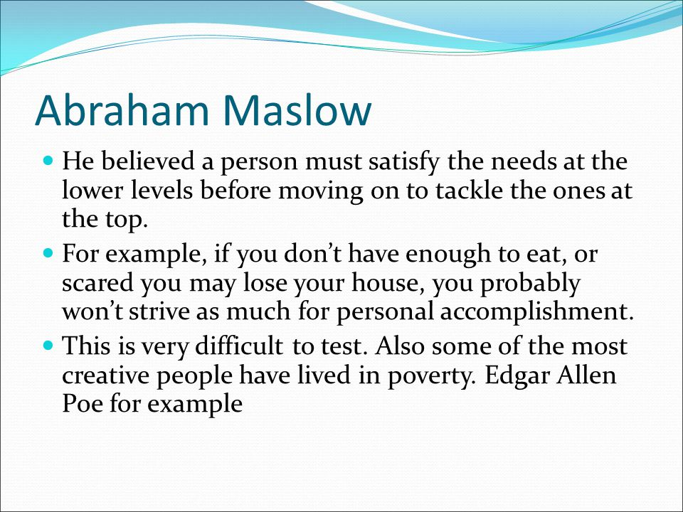 Abraham Maslow He believed a person must satisfy the needs at the lower levels before moving on to tackle the ones at the top. For example, if you don