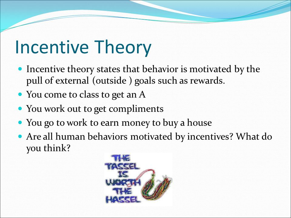 Incentive Theory Not all of human behavior has a direct reward attached to it.
