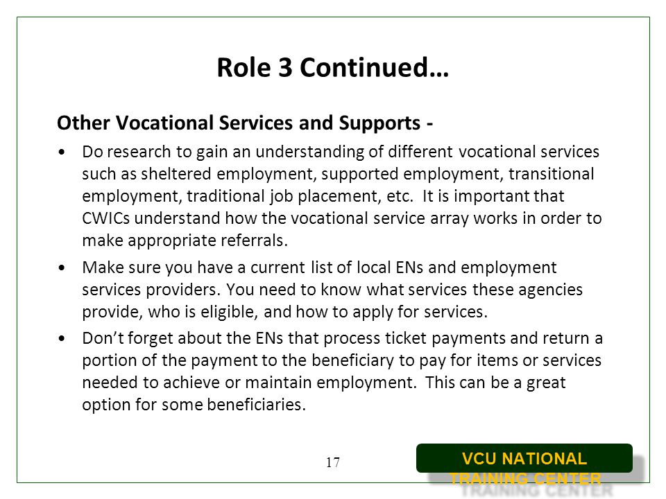 VCU NATIONAL TRAINING CENTER Role 3 Continued… Other Vocational Services and Supports - Do research to gain an understanding of different vocational s