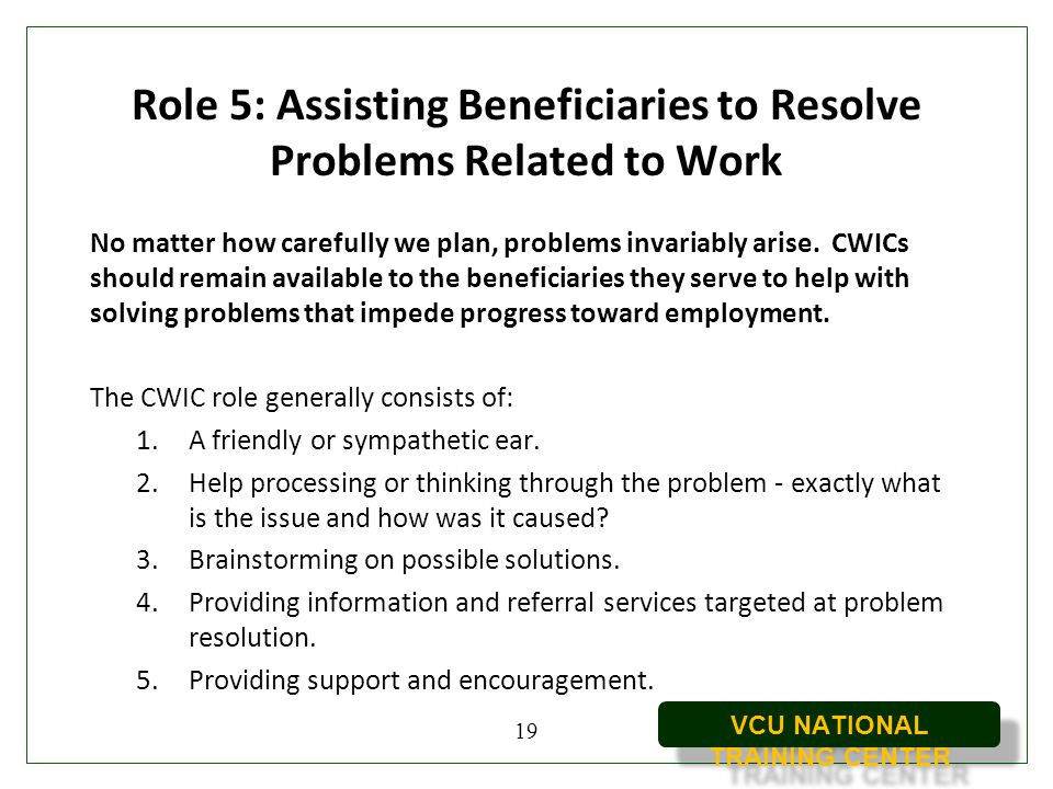VCU NATIONAL TRAINING CENTER Role 5: Assisting Beneficiaries to Resolve Problems Related to Work No matter how carefully we plan, problems invariably