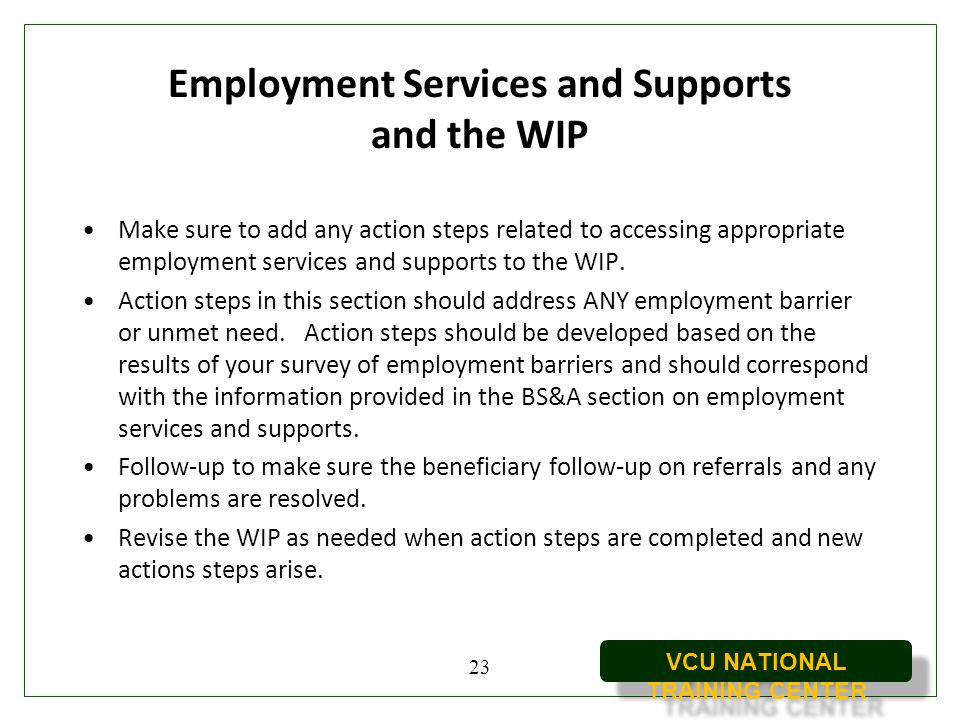 VCU NATIONAL TRAINING CENTER Employment Services and Supports and the WIP Make sure to add any action steps related to accessing appropriate employmen