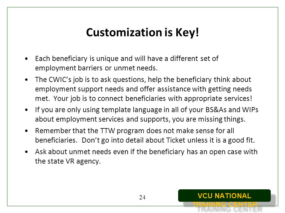 VCU NATIONAL TRAINING CENTER Customization is Key! Each beneficiary is unique and will have a different set of employment barriers or unmet needs. The