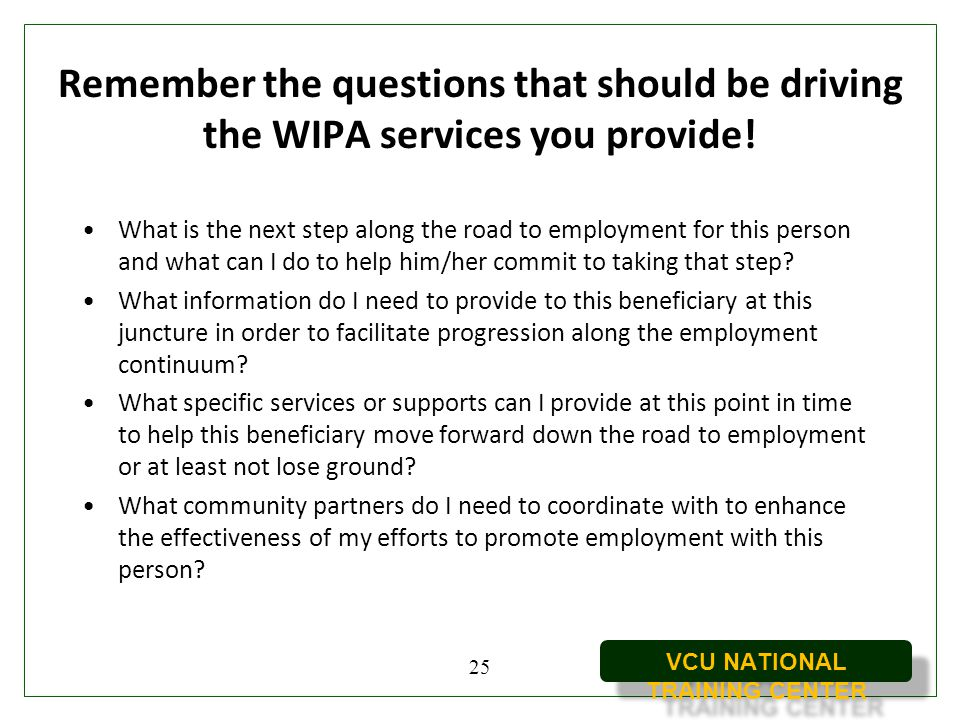 VCU NATIONAL TRAINING CENTER Remember the questions that should be driving the WIPA services you provide! What is the next step along the road to empl