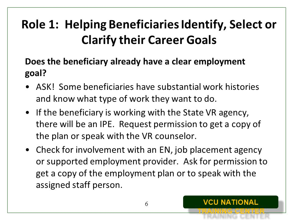 VCU NATIONAL TRAINING CENTER Role 1: Helping Beneficiaries Identify, Select or Clarify their Career Goals Does the beneficiary already have a clear em