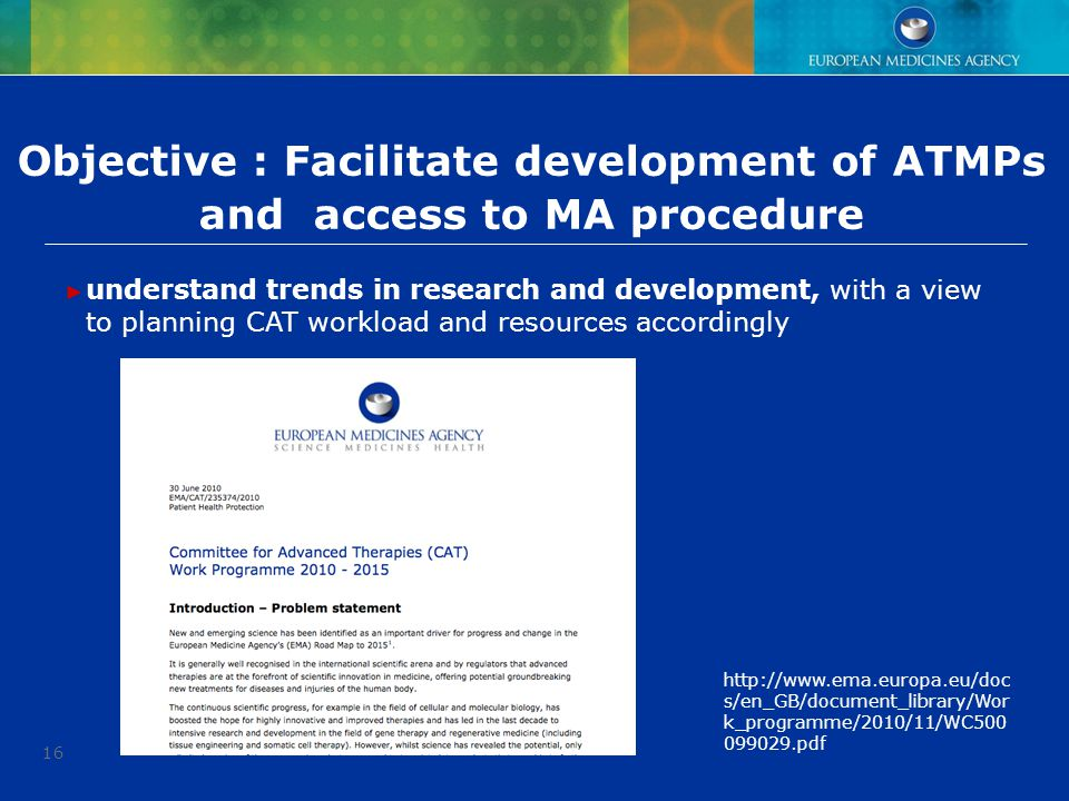 16 Objective : Facilitate development of ATMPs and access to MA procedure ► understand trends in research and development, with a view to planning CAT