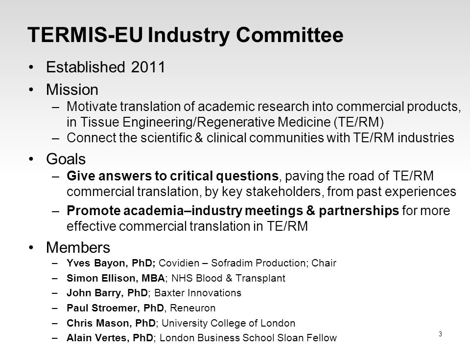 TERMIS-EU Industry Committee Established 2011 Mission –Motivate translation of academic research into commercial products, in Tissue Engineering/Regen