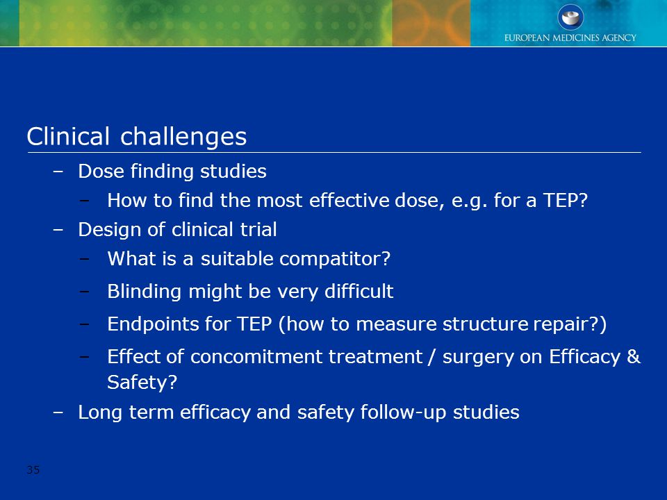 35 Clinical challenges –Dose finding studies –How to find the most effective dose, e.g. for a TEP? –Design of clinical trial –What is a suitable compa