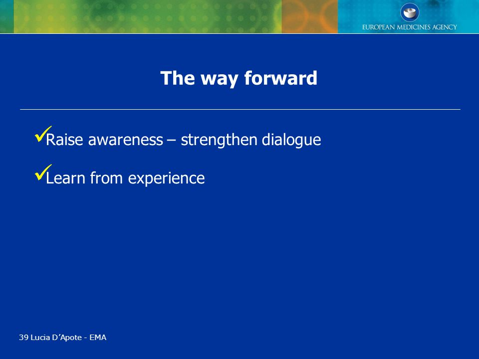 The way forward 39 Lucia D'Apote - EMA Raise awareness – strengthen dialogue Learn from experience