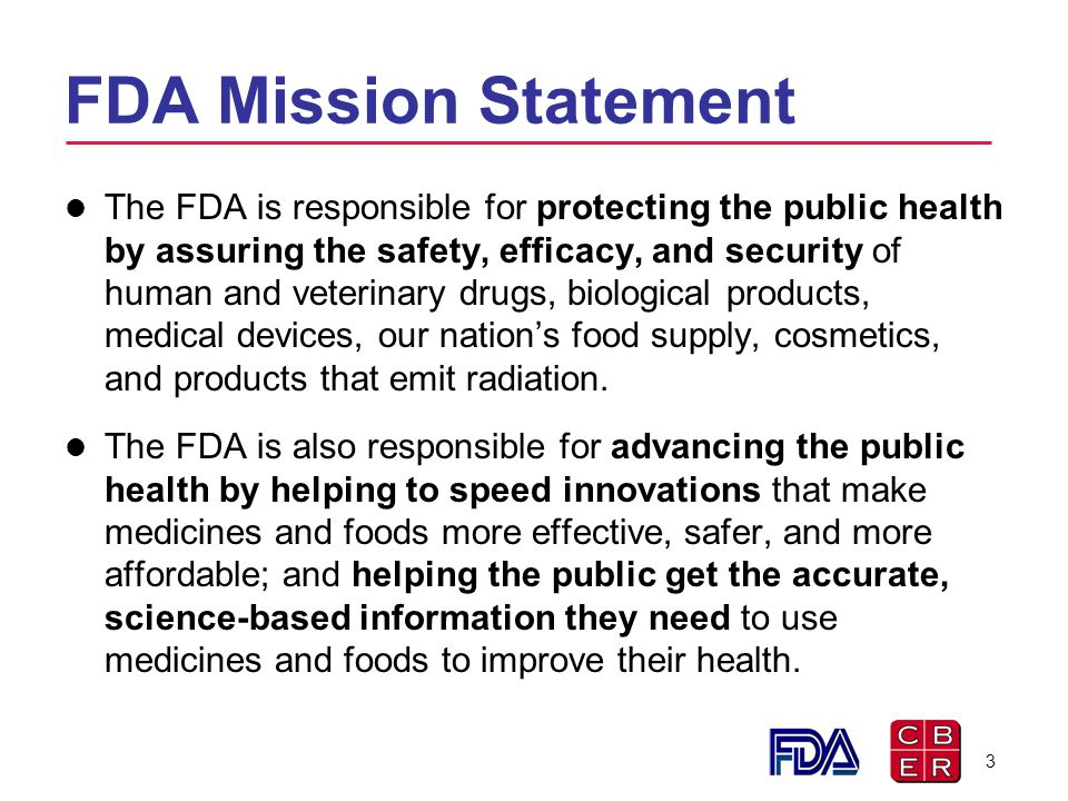 FDA Mission Statement The FDA is responsible for protecting the public health by assuring the safety, efficacy, and security of human and veterinary d