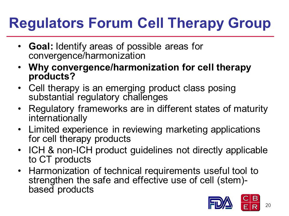 Regulators Forum Cell Therapy Group Goal: Identify areas of possible areas for convergence/harmonization Why convergence/harmonization for cell therap