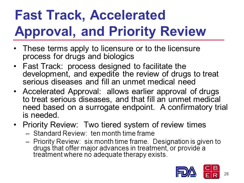 Fast Track, Accelerated Approval, and Priority Review These terms apply to licensure or to the licensure process for drugs and biologics Fast Track: p
