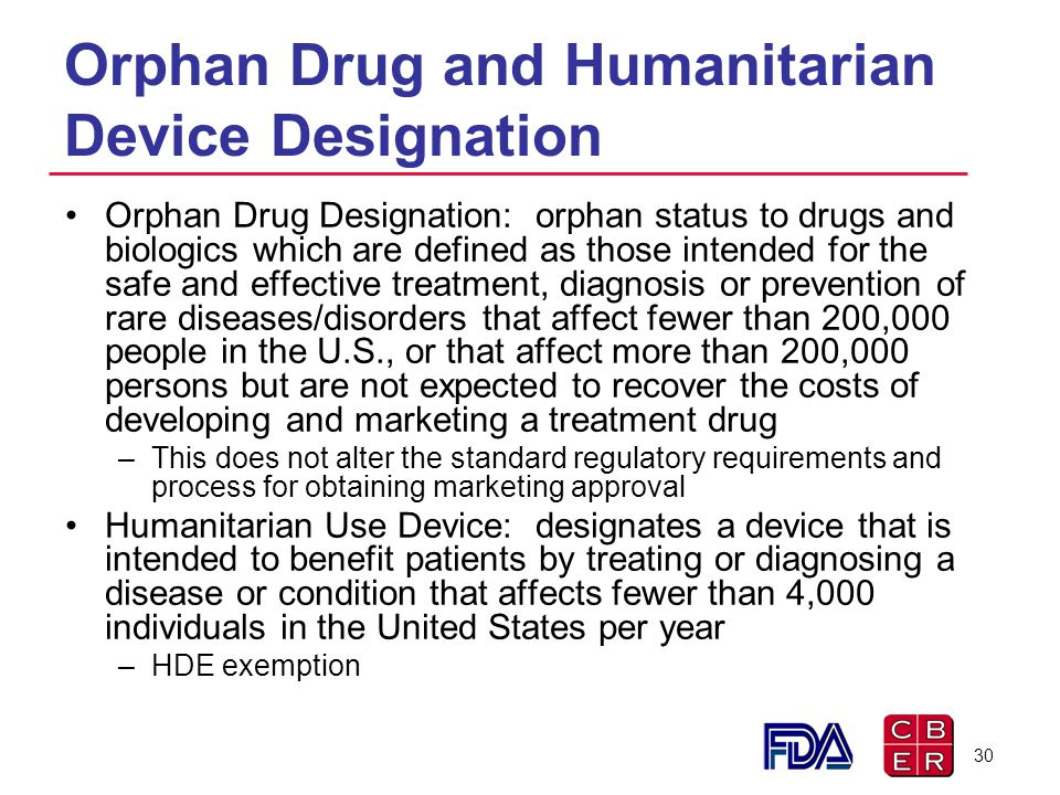 Orphan Drug and Humanitarian Device Designation Orphan Drug Designation: orphan status to drugs and biologics which are defined as those intended for