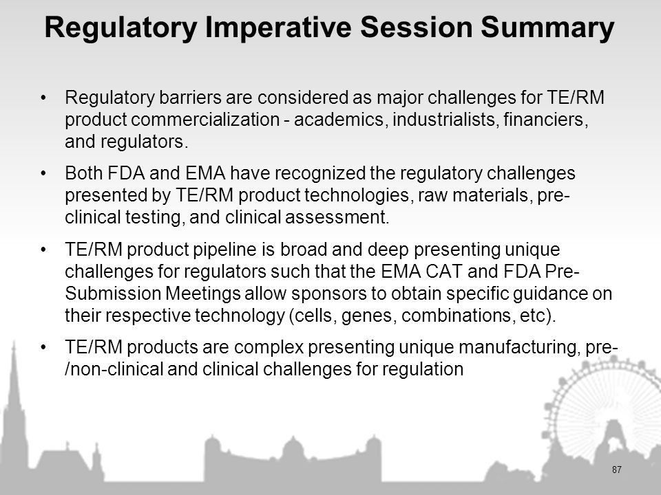 Regulatory Imperative Session Summary Regulatory barriers are considered as major challenges for TE/RM product commercialization - academics, industri