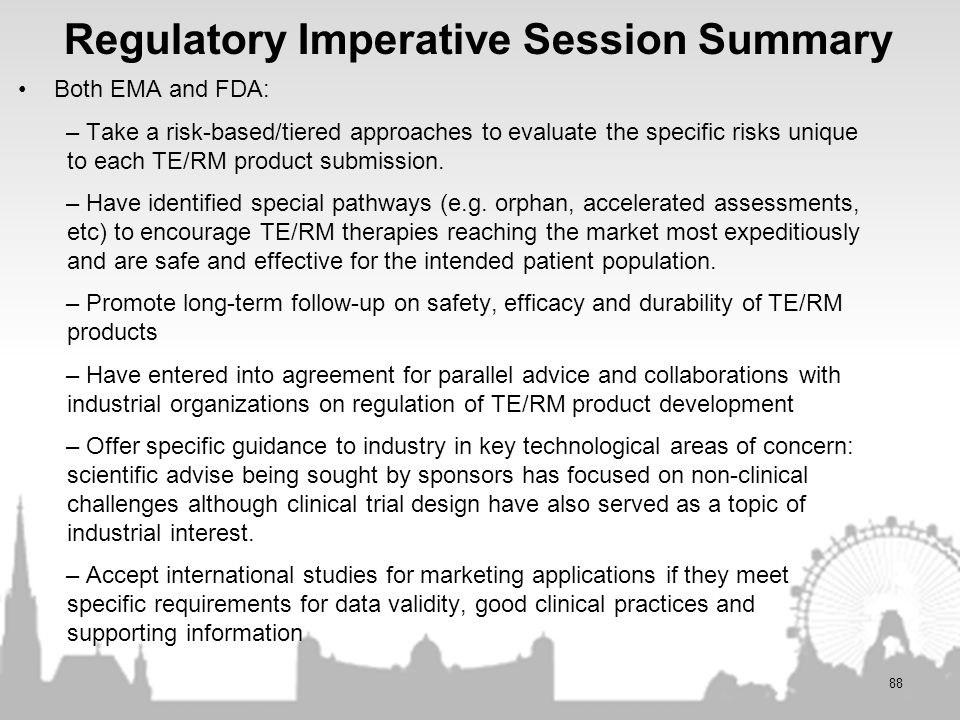 Regulatory Imperative Session Summary Both EMA and FDA: – Take a risk-based/tiered approaches to evaluate the specific risks unique to each TE/RM prod
