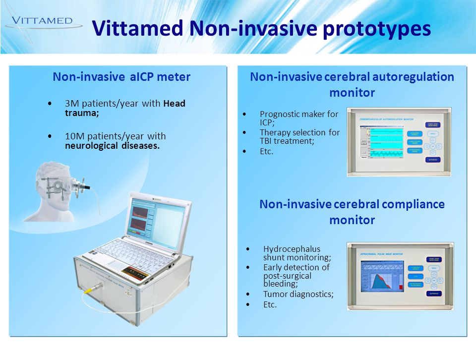 Non-invasive cerebral autoregulation monitor Non-invasive cerebral compliance monitor Non-invasive aICP meter Vittamed Non-invasive prototypes 3M patients/year with Head trauma; 10M patients/year with neurological diseases.