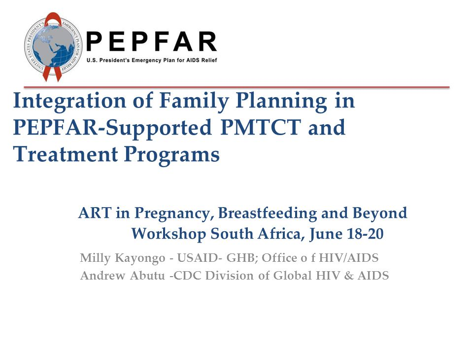 Integration of Family Planning in PEPFAR-Supported PMTCT and Treatment Programs ART in Pregnancy, Breastfeeding and Beyond Workshop South Africa, June 18-20 Milly Kayongo - USAID- GHB; Office o f HIV/AIDS Andrew Abutu -CDC Division of Global HIV & AIDS