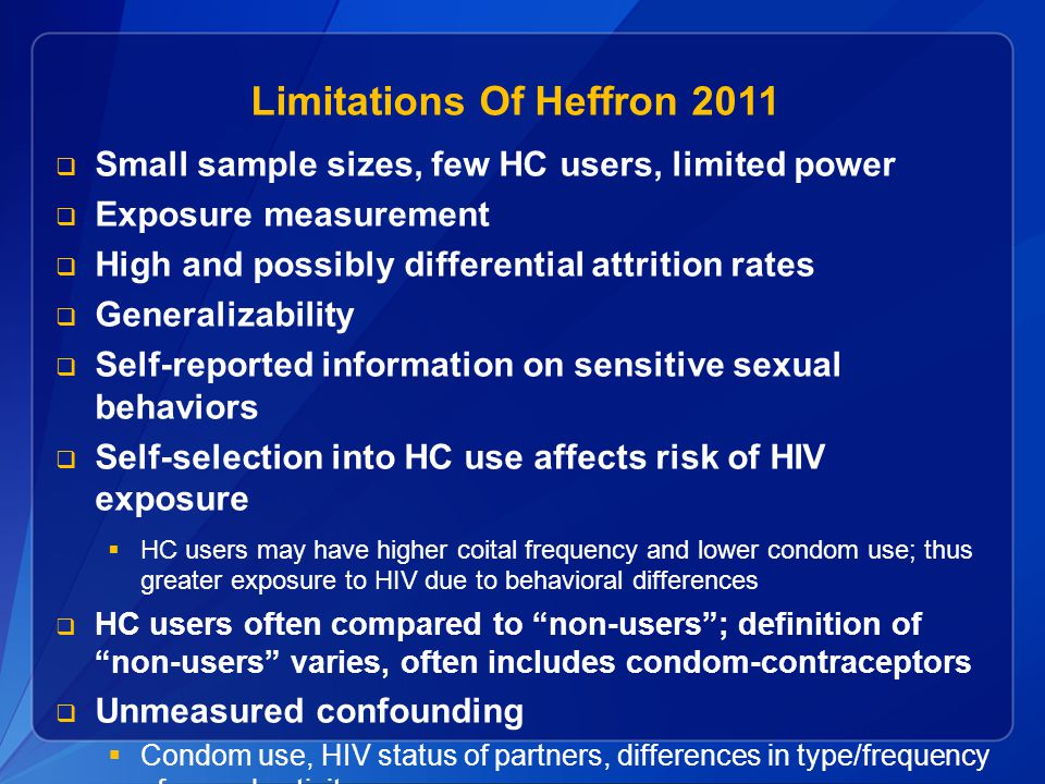 Limitations Of Heffron 2011  Small sample sizes, few HC users, limited power  Exposure measurement  High and possibly differential attrition rates  Generalizability  Self-reported information on sensitive sexual behaviors  Self-selection into HC use affects risk of HIV exposure  HC users may have higher coital frequency and lower condom use; thus greater exposure to HIV due to behavioral differences  HC users often compared to non-users ; definition of non-users varies, often includes condom-contraceptors  Unmeasured confounding  Condom use, HIV status of partners, differences in type/frequency of sexual activity