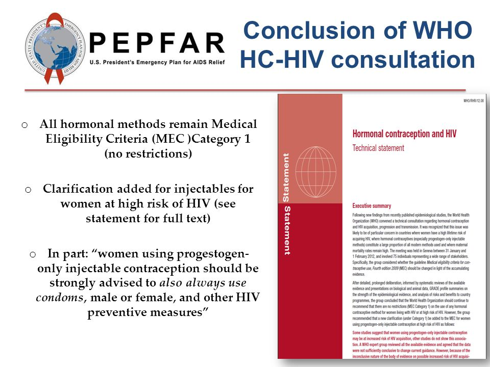 Conclusion of WHO HC-HIV consultation o All hormonal methods remain Medical Eligibility Criteria (MEC )Category 1 (no restrictions) o Clarification added for injectables for women at high risk of HIV (see statement for full text) o In part: women using progestogen- only injectable contraception should be strongly advised to also always use condoms, male or female, and other HIV preventive measures