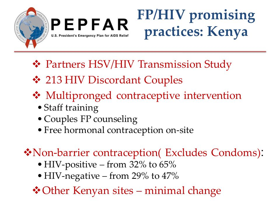 FP/HIV promising practices: Kenya  Partners HSV/HIV Transmission Study  213 HIV Discordant Couples  Multipronged contraceptive intervention Staff training Couples FP counseling Free hormonal contraception on-site  Non-barrier contraception( Excludes Condoms) : HIV-positive – from 32% to 65% HIV-negative – from 29% to 47%  Other Kenyan sites – minimal change