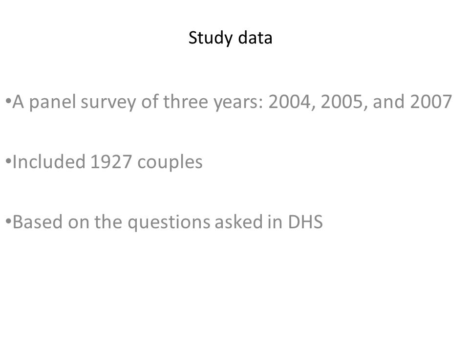 Study data A panel survey of three years: 2004, 2005, and 2007 Included 1927 couples Based on the questions asked in DHS