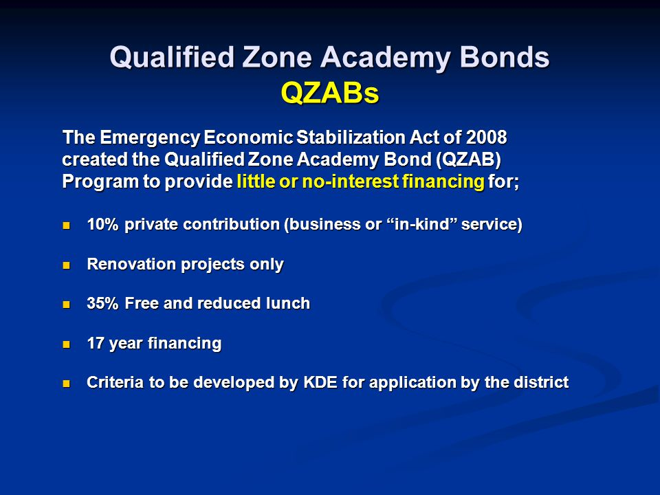 Qualified Zone Academy Bonds QZABs The Emergency Economic Stabilization Act of 2008 created the Qualified Zone Academy Bond (QZAB) Program to provide little or no-interest financing for; 10% private contribution (business or in-kind service) 10% private contribution (business or in-kind service) Renovation projects only Renovation projects only 35% Free and reduced lunch 35% Free and reduced lunch 17 year financing 17 year financing Criteria to be developed by KDE for application by the district Criteria to be developed by KDE for application by the district