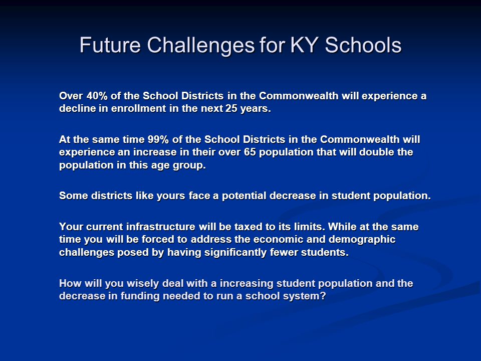 Future Challenges for KY Schools Over 40% of the School Districts in the Commonwealth will experience a decline in enrollment in the next 25 years.