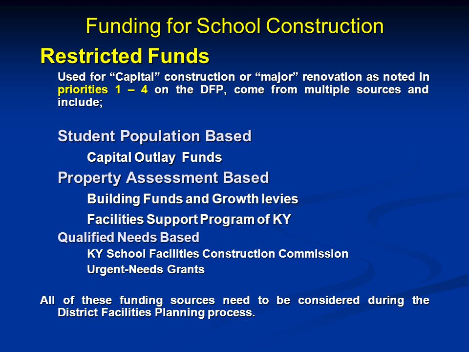 Funding for School Construction Restricted Funds Used for Capital construction or major renovation as noted in priorities 1 – 4 on the DFP, come from multiple sources and include; Student Population Based Capital Outlay Funds Property Assessment Based Building Funds and Growth levies Facilities Support Program of KY Qualified Needs Based Qualified Needs Based KY School Facilities Construction Commission Urgent-Needs Grants All of these funding sources need to be considered during the District Facilities Planning process.