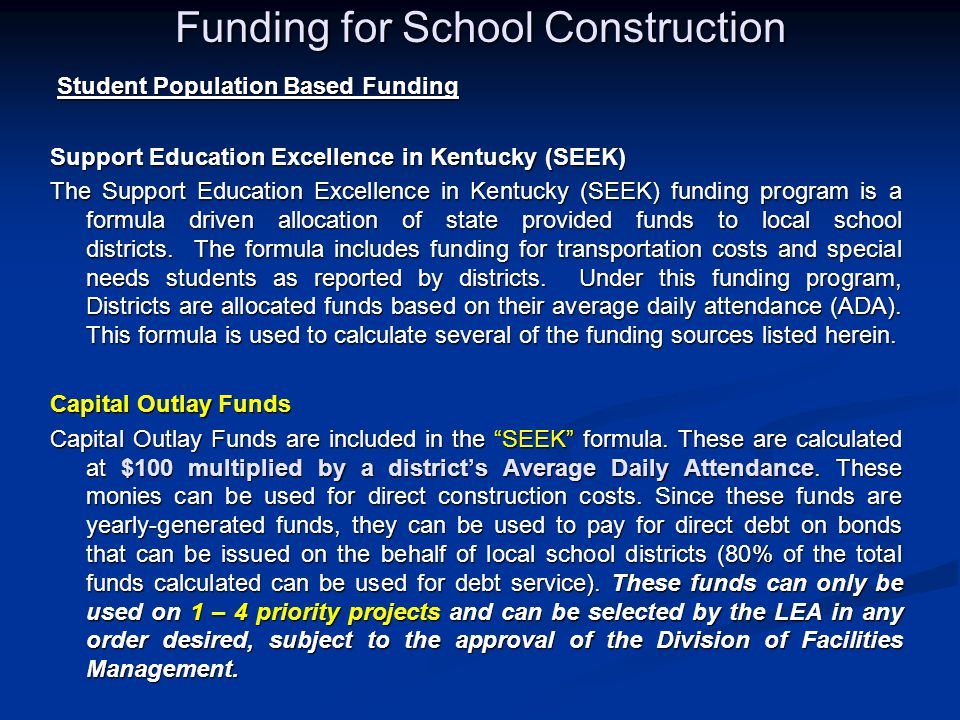 Funding for School Construction Student Population Based Funding Student Population Based Funding Support Education Excellence in Kentucky (SEEK) The Support Education Excellence in Kentucky (SEEK) funding program is a formula driven allocation of state provided funds to local school districts.