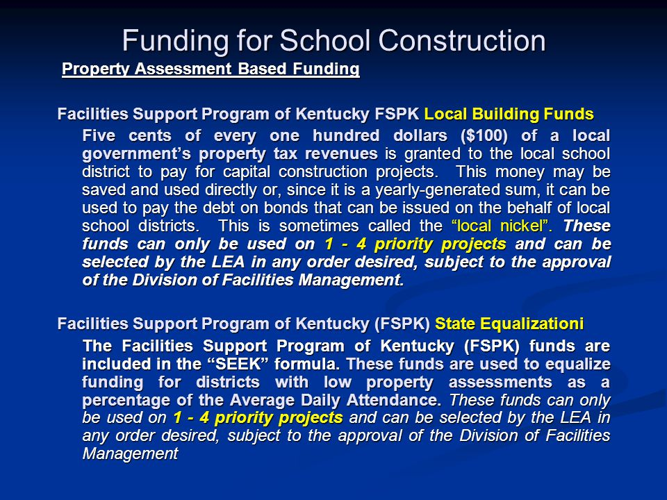Funding for School Construction Property Assessment Based Funding Property Assessment Based Funding Facilities Support Program of Kentucky FSPK Local Building Funds Five cents of every one hundred dollars ($100) of a local government's property tax revenues is granted to the local school district to pay for capital construction projects.