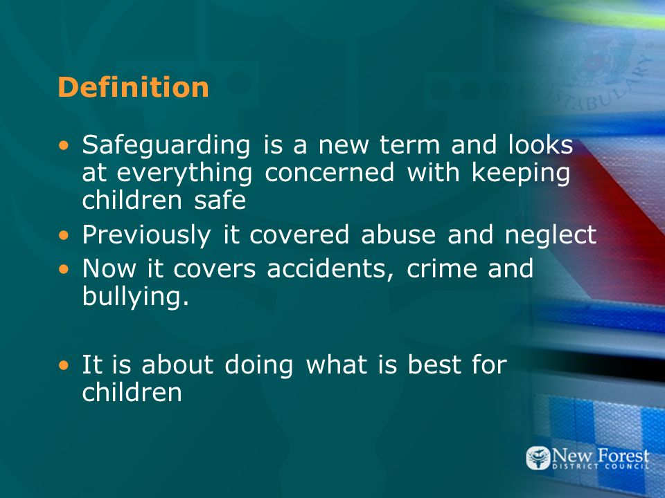 Definition Safeguarding is a new term and looks at everything concerned with keeping children safe Previously it covered abuse and neglect Now it covers accidents, crime and bullying.