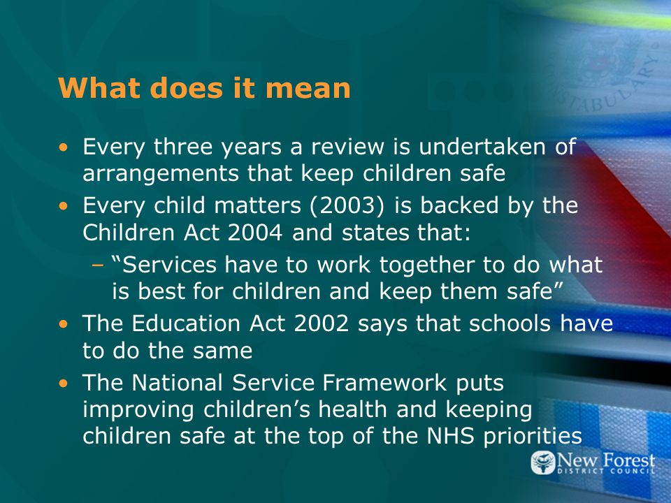 What does it mean Every three years a review is undertaken of arrangements that keep children safe Every child matters (2003) is backed by the Children Act 2004 and states that: – Services have to work together to do what is best for children and keep them safe The Education Act 2002 says that schools have to do the same The National Service Framework puts improving children's health and keeping children safe at the top of the NHS priorities