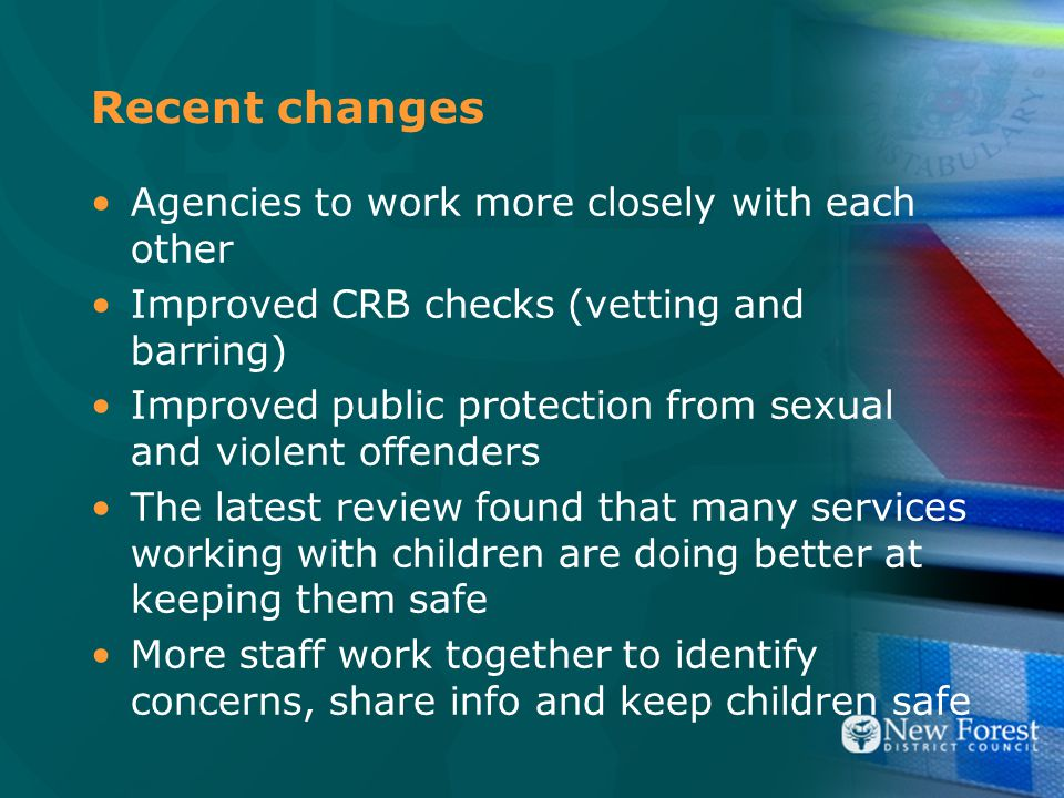 Recent changes Agencies to work more closely with each other Improved CRB checks (vetting and barring) Improved public protection from sexual and violent offenders The latest review found that many services working with children are doing better at keeping them safe More staff work together to identify concerns, share info and keep children safe
