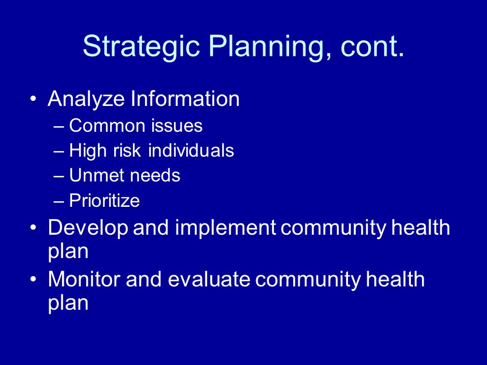 Strategic Planning, cont. Analyze Information –Common issues –High risk individuals –Unmet needs –Prioritize Develop and implement community health pl
