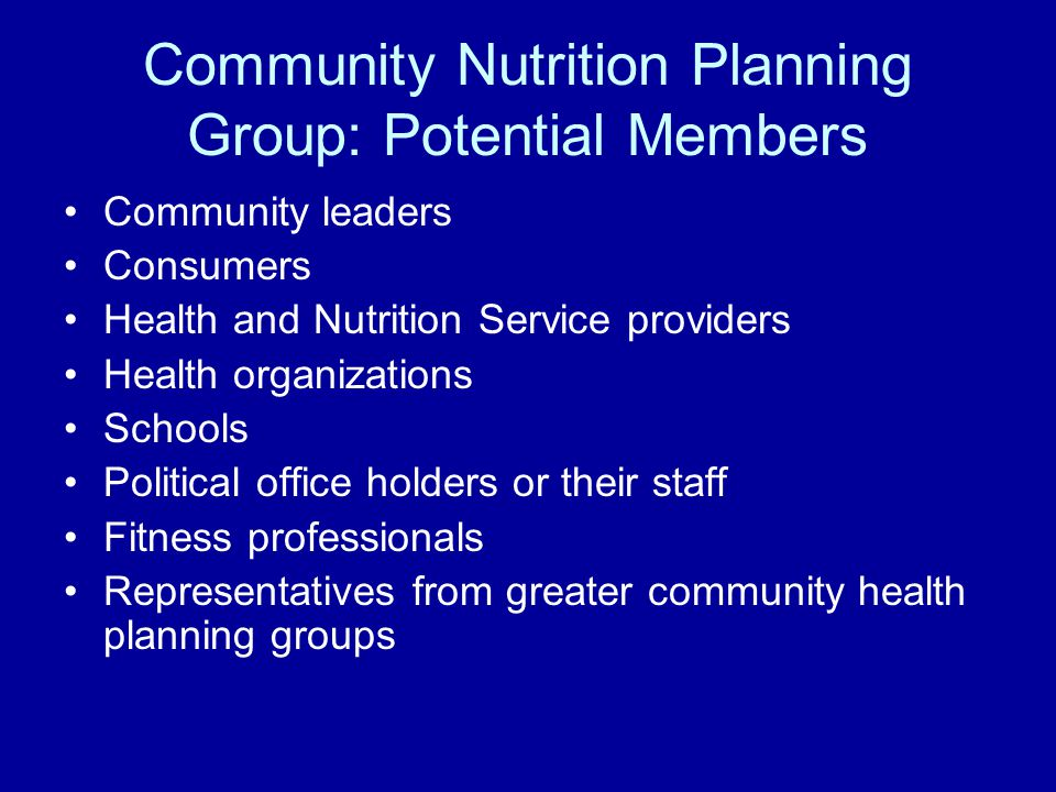 Community Nutrition Planning Group: Potential Members Community leaders Consumers Health and Nutrition Service providers Health organizations Schools