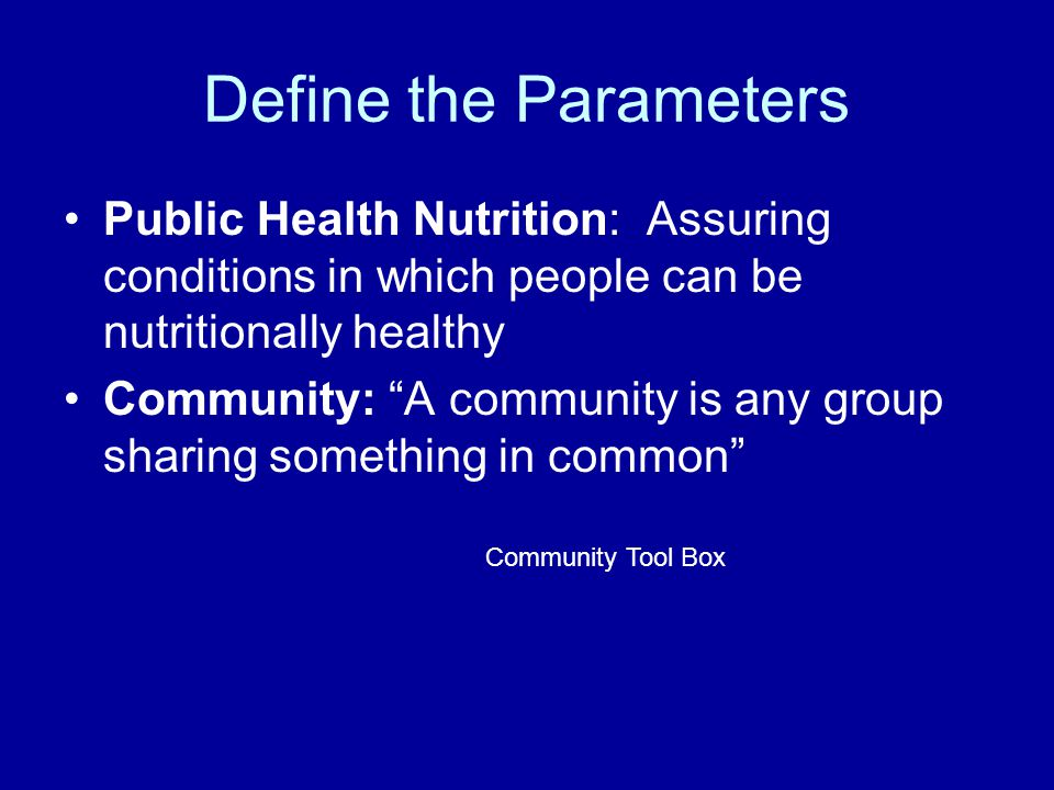 """Define the Parameters Public Health Nutrition: Assuring conditions in which people can be nutritionally healthy Community: """"A community is any group s"""