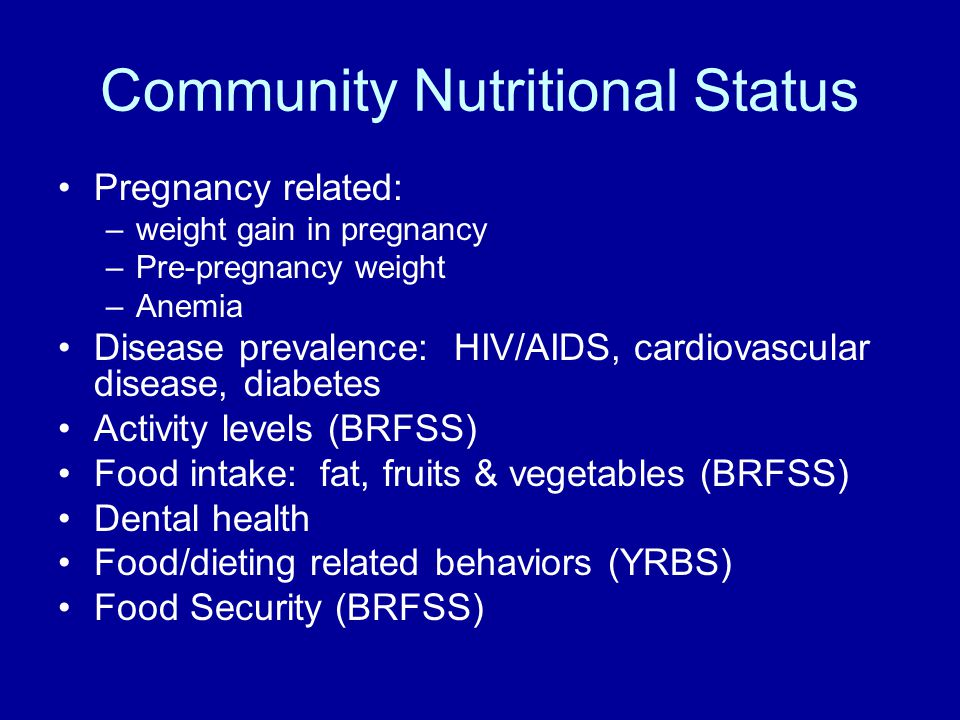 Community Nutritional Status Pregnancy related: –weight gain in pregnancy –Pre-pregnancy weight –Anemia Disease prevalence: HIV/AIDS, cardiovascular d