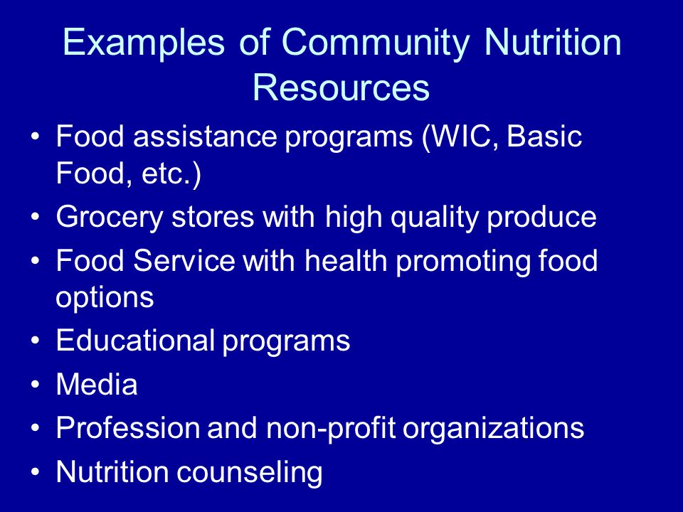 Examples of Community Nutrition Resources Food assistance programs (WIC, Basic Food, etc.) Grocery stores with high quality produce Food Service with