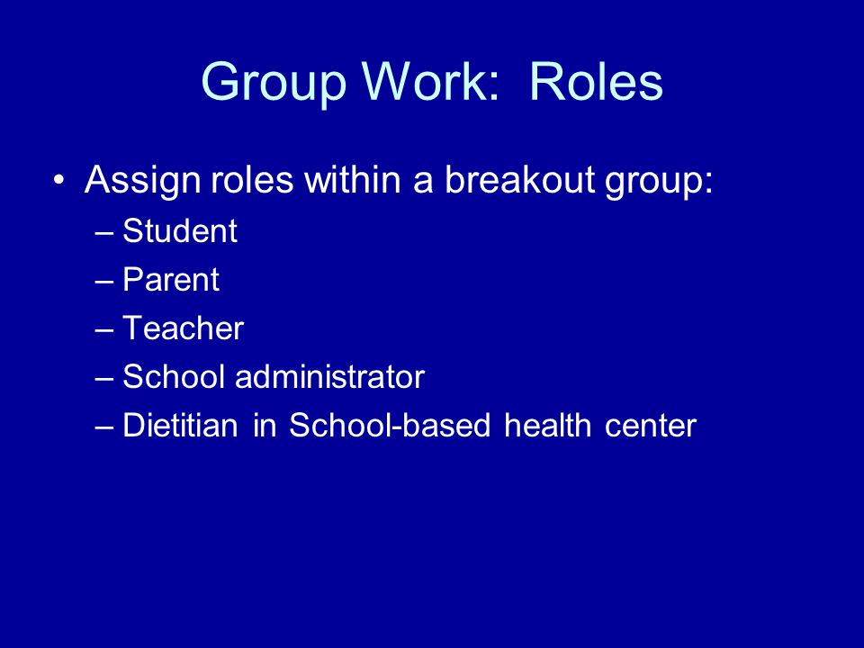 Group Work: Roles Assign roles within a breakout group: –Student –Parent –Teacher –School administrator –Dietitian in School-based health center