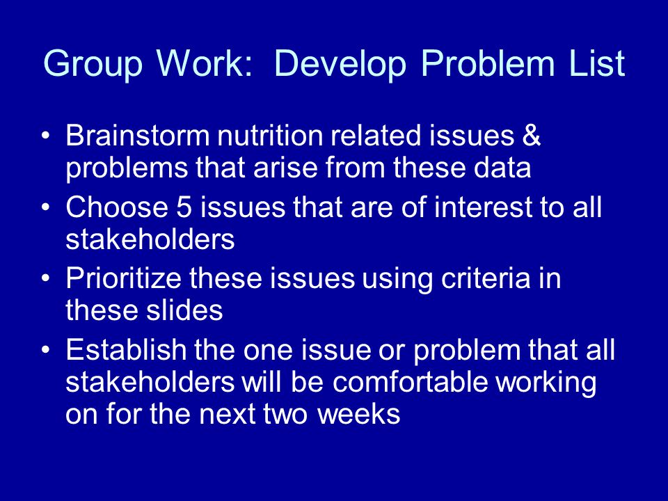 Group Work: Develop Problem List Brainstorm nutrition related issues & problems that arise from these data Choose 5 issues that are of interest to all