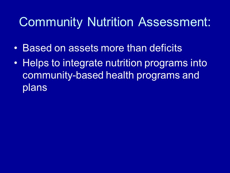 Community Nutrition Assessment: Based on assets more than deficits Helps to integrate nutrition programs into community-based health programs and plan