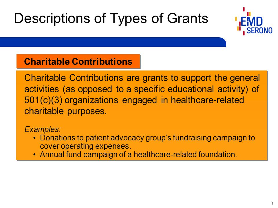 7 Charitable Contributions Descriptions of Types of Grants Charitable Contributions are grants to support the general activities (as opposed to a specific educational activity) of 501(c)(3) organizations engaged in healthcare-related charitable purposes.