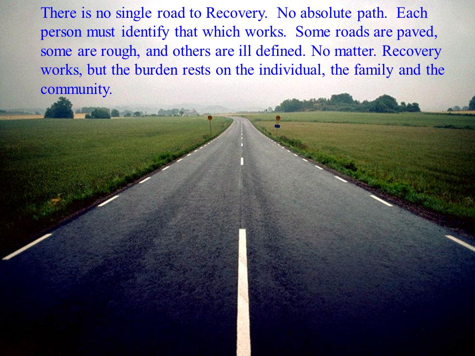 There is no single road to Recovery. No absolute path. Each person must identify that which works. Some roads are paved, some are rough, and others ar