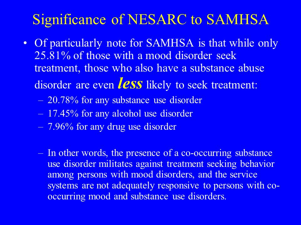 Significance of NESARC to SAMHSA Of particularly note for SAMHSA is that while only 25.81% of those with a mood disorder seek treatment, those who also have a substance abuse disorder are even less likely to seek treatment: –20.78% for any substance use disorder –17.45% for any alcohol use disorder –7.96% for any drug use disorder –In other words, the presence of a co-occurring substance use disorder militates against treatment seeking behavior among persons with mood disorders, and the service systems are not adequately responsive to persons with co- occurring mood and substance use disorders.