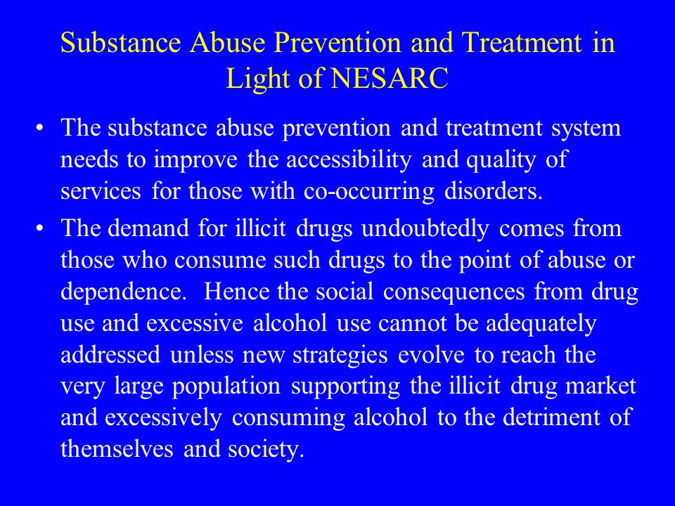 Substance Abuse Prevention and Treatment in Light of NESARC The substance abuse prevention and treatment system needs to improve the accessibility and