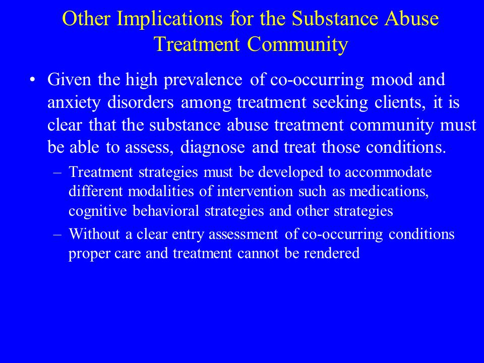 Other Implications for the Substance Abuse Treatment Community Given the high prevalence of co-occurring mood and anxiety disorders among treatment se