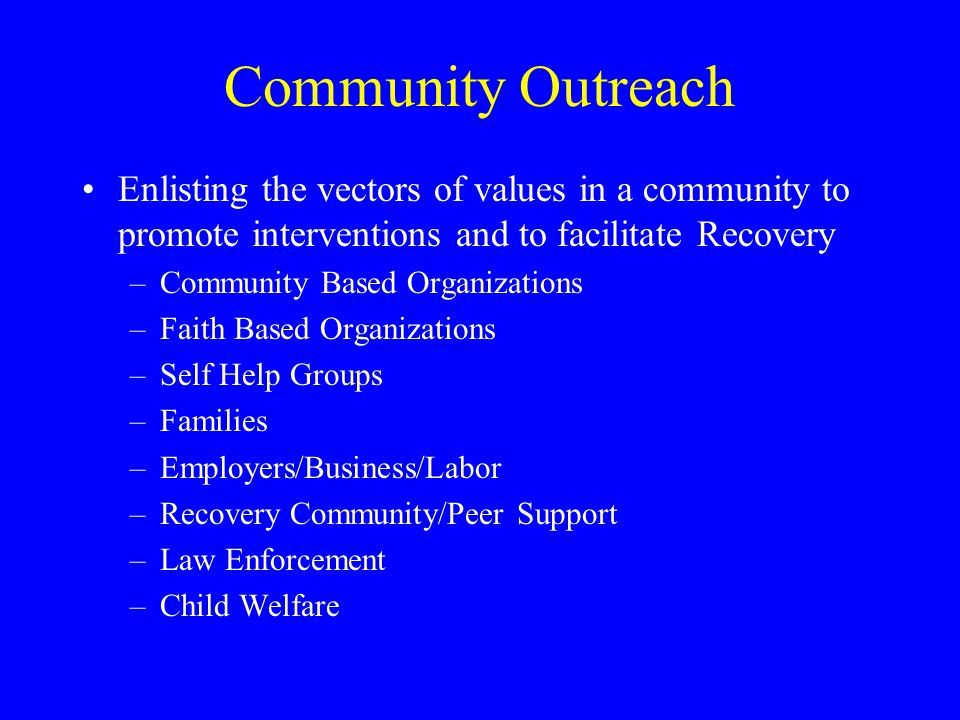 Community Outreach Enlisting the vectors of values in a community to promote interventions and to facilitate Recovery –Community Based Organizations –Faith Based Organizations –Self Help Groups –Families –Employers/Business/Labor –Recovery Community/Peer Support –Law Enforcement –Child Welfare