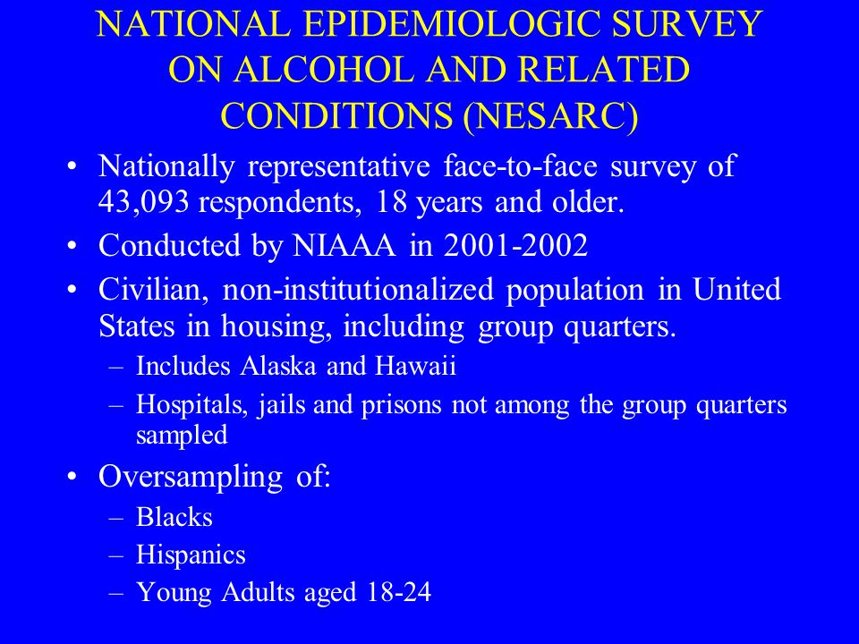 NATIONAL EPIDEMIOLOGIC SURVEY ON ALCOHOL AND RELATED CONDITIONS (NESARC) Nationally representative face-to-face survey of 43,093 respondents, 18 years and older.