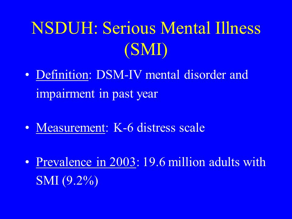 NSDUH: Serious Mental Illness (SMI) Definition: DSM-IV mental disorder and impairment in past year Measurement: K-6 distress scale Prevalence in 2003: